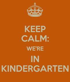 Poster: KEEP CALM: WE'RE IN KINDERGARTEN