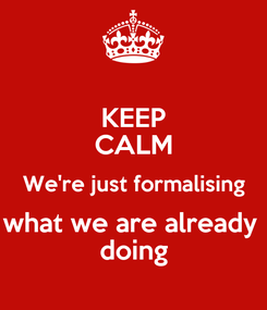Poster: KEEP CALM We're just formalising what we are already  doing
