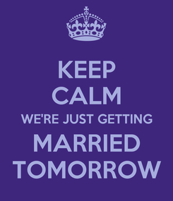 Poster: KEEP CALM WE'RE JUST GETTING MARRIED TOMORROW