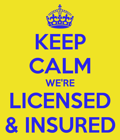 Poster: KEEP CALM WE'RE LICENSED & INSURED