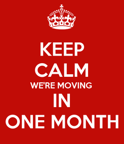 Poster: KEEP CALM WE'RE MOVING IN ONE MONTH