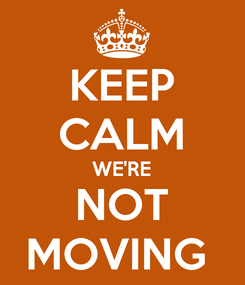 Poster: KEEP CALM WE'RE NOT MOVING