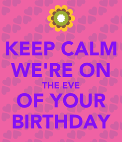 Poster: KEEP CALM WE'RE ON THE EVE OF YOUR BIRTHDAY