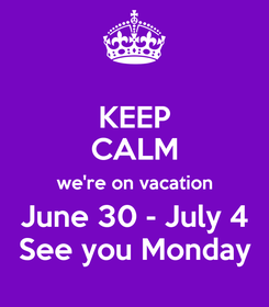 Poster: KEEP CALM we're on vacation June 30 - July 4 See you Monday