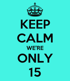 Poster: KEEP CALM WE'RE ONLY 15