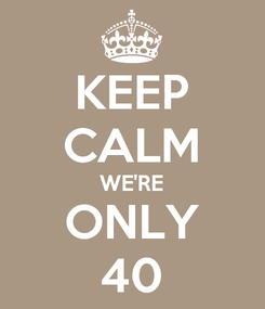 Poster: KEEP CALM WE'RE ONLY 40