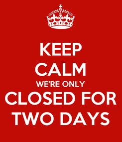 Poster: KEEP CALM WE'RE ONLY CLOSED FOR TWO DAYS