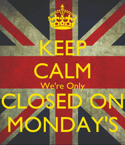 Poster: KEEP CALM We're Only CLOSED ON MONDAY'S