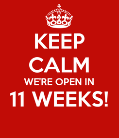 Poster: KEEP CALM WE'RE OPEN IN 11 WEEKS!