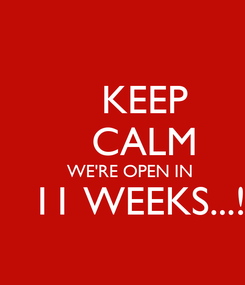 Poster:     KEEP     CALM    WE'RE OPEN IN    11 WEEKS...!