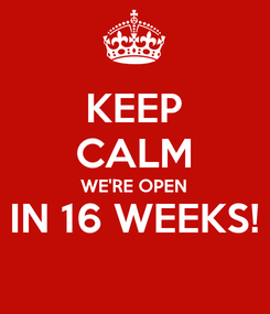 Poster: KEEP CALM WE'RE OPEN IN 16 WEEKS!