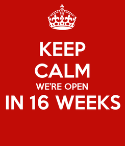 Poster: KEEP CALM WE'RE OPEN IN 16 WEEKS