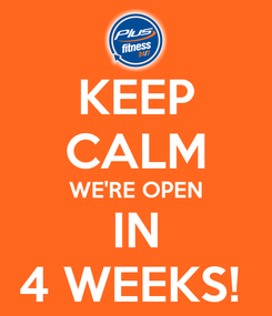 Poster: KEEP CALM WE'RE OPEN IN 4 WEEKS!