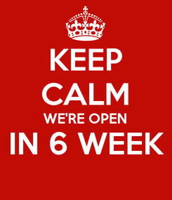 Poster: KEEP CALM WE'RE OPEN IN 6 WEEK