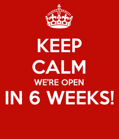 Poster: KEEP CALM WE'RE OPEN IN 6 WEEKS!