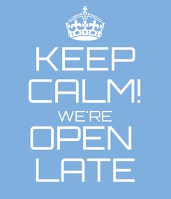 Poster: KEEP CALM! WE'RE OPEN  LATE