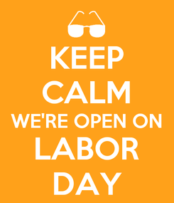 Poster: KEEP CALM WE'RE OPEN ON LABOR DAY