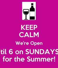 Poster: KEEP CALM We're Open 'til 6 on SUNDAYS for the Summer!
