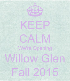 Poster: KEEP CALM We're Opening Willow Glen Fall 2015