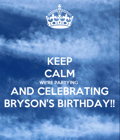 Poster: KEEP CALM WE'RE PARTYING  AND CELEBRATING BRYSON'S BIRTHDAY!!