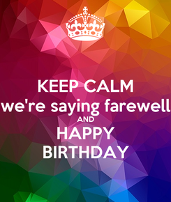 Poster: KEEP CALM we're saying farewell AND HAPPY BIRTHDAY