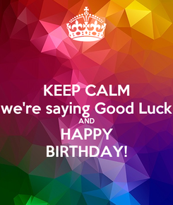 Poster: KEEP CALM we're saying Good Luck AND HAPPY BIRTHDAY!