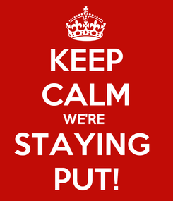Poster: KEEP CALM WE'RE  STAYING  PUT!