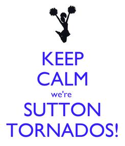 Poster: KEEP CALM we're  SUTTON TORNADOS!
