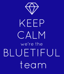 Poster: KEEP CALM we're the BLUETIFUL  team