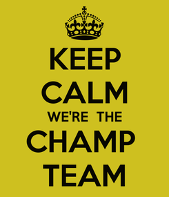 Poster: KEEP CALM WE'RE  THE CHAMP   TEAM