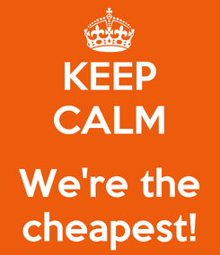 Poster: KEEP CALM  We're the cheapest!