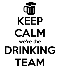 Poster: KEEP CALM we're the DRINKING TEAM