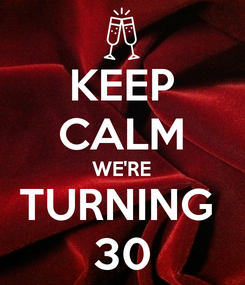 Poster: KEEP CALM WE'RE TURNING  30