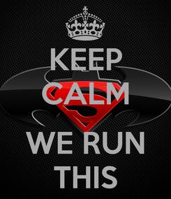 Poster: KEEP CALM  WE RUN THIS