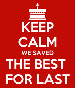 Poster: KEEP CALM WE SAVED THE BEST  FOR LAST