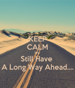 Poster: KEEP CALM We  Still Have  A Long Way Ahead....