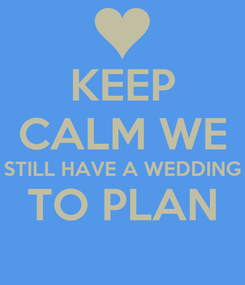 Poster: KEEP CALM WE STILL HAVE A WEDDING TO PLAN