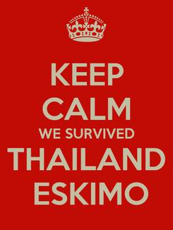 Poster: KEEP CALM WE SURVIVED THAILAND  ESKIMO