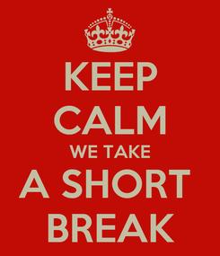 Poster: KEEP CALM WE TAKE A SHORT  BREAK