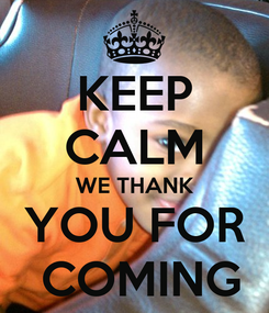 Poster: KEEP CALM WE THANK YOU FOR  COMING
