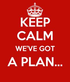 Poster: KEEP CALM WE'VE GOT A PLAN...