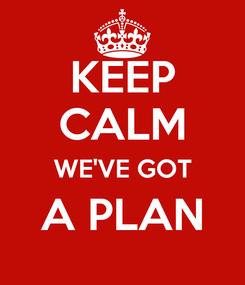 Poster: KEEP CALM WE'VE GOT A PLAN