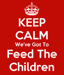 Poster: KEEP CALM We've Got To Feed The Children