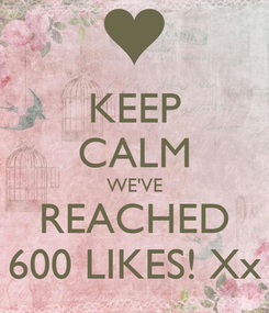 Poster: KEEP CALM WE'VE REACHED 600 LIKES! Xx