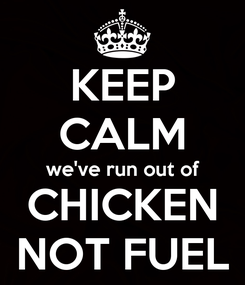Poster: KEEP CALM we've run out of CHICKEN NOT FUEL