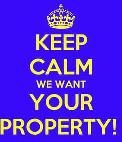 Poster: KEEP CALM WE WANT YOUR PROPERTY!