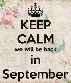 Poster: KEEP CALM we will be back in September