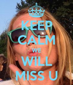 Poster: KEEP CALM WE WILL MISS U