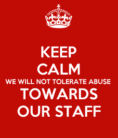 Poster: KEEP CALM WE WILL NOT TOLERATE ABUSE TOWARDS OUR STAFF