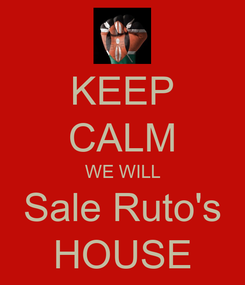 Poster: KEEP CALM WE WILL Sale Ruto's HOUSE